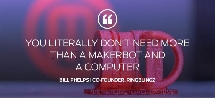 """You literally don't need more than a MakerBot and a computer."" — Bill Phelps"