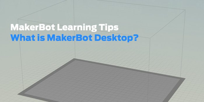 MakerBot Learning Tips: What is MakerBot Desktop?