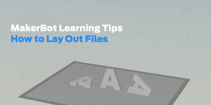MakerBot Learning Tips: How to Lay Out Files in MakerBot Desktop